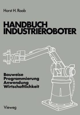 Handbuch Industrieroboter: Bauweise . Programmierung Anwendung . Wirtschaftlichkeit
