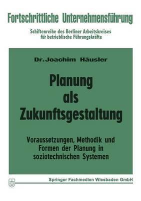 Planung ALS Zukunftsgestaltung: Voraussetzungen, Methodik Und Formen Der Planung in Soziotechnischen Systemen