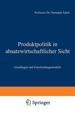 Produktpolitik in Absatzwirtschaftlicher Sicht: Grundlagen Und Entscheidungsmodelle