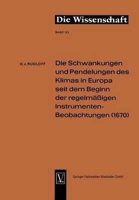 Die Schwankungen Und Pendelungen Des Klimas in Europa Seit Dem Beginn Der Regelmassigen Instrumenten-Beobachtungen (1670)