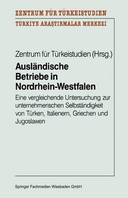 Auslandische Betriebe in Nordrhein-Westfalen: Eine Vergleichende Untersuchung Zur Unternehmerischen Selbstandigkeit Von Turken, Italienern, Griechen Und Jugoslawen