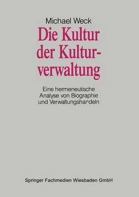Die Kultur Der Kulturverwaltung: Eine Hermeneutische Analyse Von Biographie Und Verwaltungshandeln