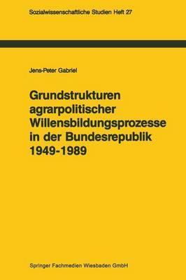 Grundstrukturen Agrarpolitischer Willensbildungsprozesse in Der Bundesrepublik Deutschland (1949 1989): Zur Politischen Konsens- Und Konfliktregelung
