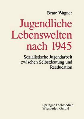 Jugendliche Lebenswelten Nach 1945: Sozialistische Jugendarbeit Zwischen Selbstdeutung Und Reeducation