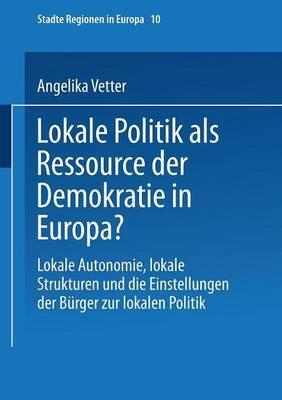Lokale Politik ALS Ressource Der Demokratie in Europa?: Lokale Autonomie, Lokale Strukturen Und Die Einstellungen Der Burger Zur Lokalen Politik