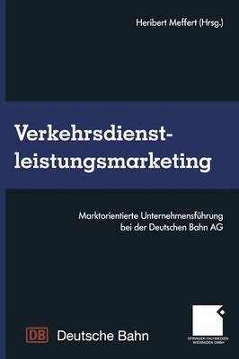 Verkehrsdienstleistungsmarketing: Marktorientierte Unternehmensfuhrung Bei Der Deutschen Bahn AG
