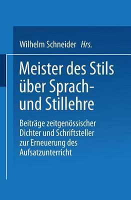 Meister Des Stils Uber Sprach- Und Stillehre: Beitrage Zeitgenossischer Dichter Und Schriftsteller Zur Erneuerung Des Aufsatzunterrichts
