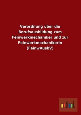 Verordnung Uber Die Berufsausbildung Zum Feinwerkmechaniker Und Zur Feinwerkmechanikerin (Feinwausbv)