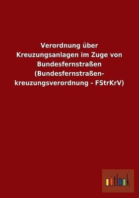 Verordnung Uber Kreuzungsanlagen Im Zuge Von Bundesfernstrassen (Bundesfernstrassen- Kreuzungsverordnung - Fstrkrv)