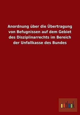 Anordnung Uber Die Ubertragung Von Befugnissen Auf Dem Gebiet Des Disziplinarrechts Im Bereich Der Unfallkasse Des Bundes
