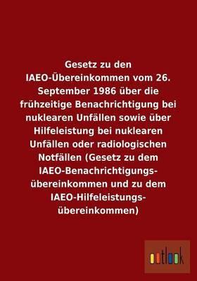 Gesetz Zu Den Iaeo-Ubereinkommen Vom 26. September 1986 Uber Die Fruhzeitige Benachrichtigung Bei Nuklearen Unfallen Sowie Uber Hilfeleistung Bei Nukl
