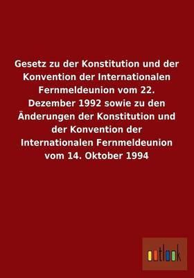 Gesetz Zu Der Konstitution Und Der Konvention Der Internationalen Fernmeldeunion Vom 22. Dezember 1992 Sowie Zu Den Anderungen Der Konstitution Und de