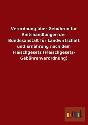Verordnung Uber Gebuhren Fur Amtshandlungen Der Bundesanstalt Fur Landwirtschaft Und Ernahrung Nach Dem Fleischgesetz (Fleischgesetz- Gebuhrenverordnu