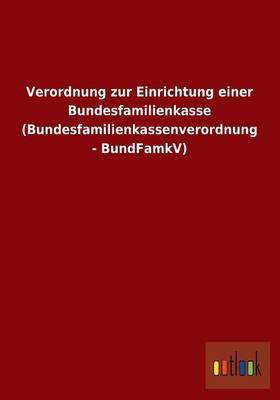 Verordnung Zur Einrichtung Einer Bundesfamilienkasse (Bundesfamilienkassenverordnung - Bundfamkv)
