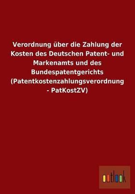 Verordnung Uber Die Zahlung Der Kosten Des Deutschen Patent- Und Markenamts Und Des Bundespatentgerichts (Patentkostenzahlungsverordnung - Patkostzv)