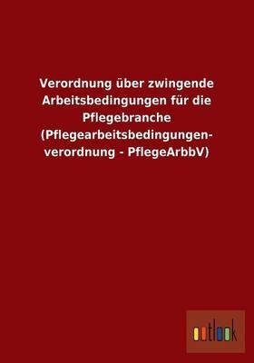 Verordnung Uber Zwingende Arbeitsbedingungen Fur Die Pflegebranche (Pflegearbeitsbedingungen- Verordnung - Pflegearbbv)