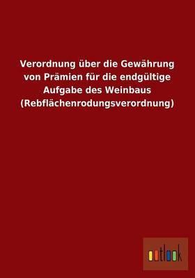 Verordnung Uber Die Gewahrung Von Pramien Fur Die Endgultige Aufgabe Des Weinbaus (Rebflachenrodungsverordnung)