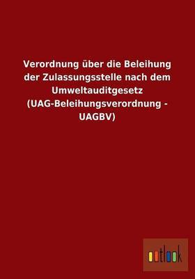 Verordnung Uber Die Beleihung Der Zulassungsstelle Nach Dem Umweltauditgesetz (Uag-Beleihungsverordnung - Uagbv)