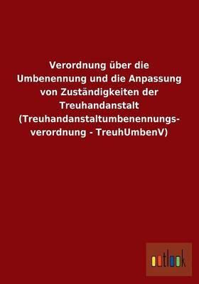 Verordnung Uber Die Umbenennung Und Die Anpassung Von Zustandigkeiten Der Treuhandanstalt (Treuhandanstaltumbenennungs- Verordnung - Treuhumbenv)