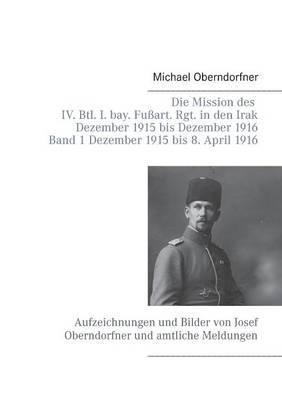 Die Mission Des IV. Btl. I. Bay. Fussart. Rgt. in Den Irak Dezember 1915 Bis Dezember 1916 - Band 1 Dezember 1915 Bis 8. April 1916