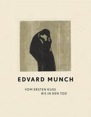 Edvard Munch: Vom Ersten Kuss Bis in Den Tod