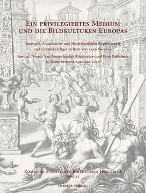 Ein Priviligiertes Medium Und Die Bildkulturen Europas: Deutsche, Franzosische Und Niederlandische Kupferstecher Und Graphikverleger in ROM Von 1590 Bis 1630
