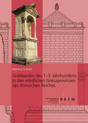 Grabbauten Des 1.-3. Jahrhunderts in Den Nordlichen Grenzprovinzen Des Romischen Reiches: Teil 1 Und Teil 2