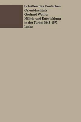 Militar Und Entwicklung in Der Turkei, 1945 1973: Ein Beitrag Zur Untersuchung Der Rolle Des Militars in Der Entwicklung Der Dritten Welt