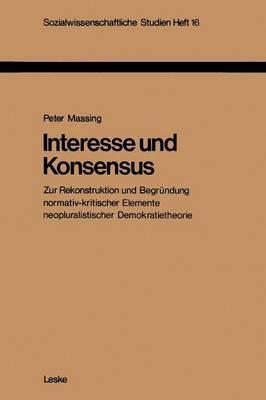 Interesse Und Konsensus: Zur Rekonstruktion Und Begrundung Normativ-Kritischer Elemente Neopluralistischer Demokratietheorie