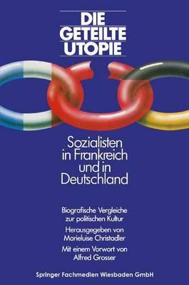 Die Geteilte Utopie Sozialisten in Frankreich Und Deutschland: Biografische Vergleiche Zur Politischen Kultur