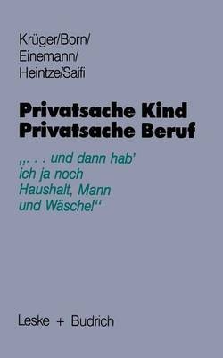 Privatsache Kind - Privatsache Beruf: ... Und Dann Hab' Ich Ja Noch Haushalt, Mann Und Wasche