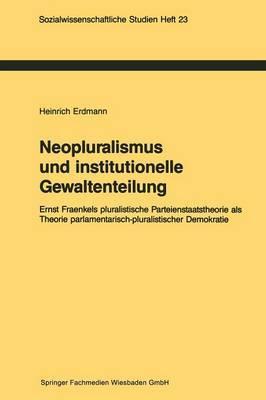 Neopluralismus Und Institutionelle Gewaltenteilung: Ernst Fraenkels Pluralistische Parteienstaatstheorie ALS Theorie Parlamentarisch-Pluralistischer Demokratie