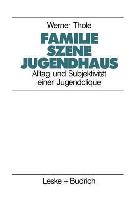 Familie - Szene - Jugendhaus: Alltag Und Subjektivitat Einer Jugendclique