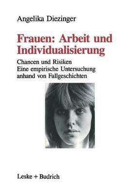 Frauen: Arbeit Und Individualisierung: Chancen Und Risiken. Eine Empirische Untersuchung Anhand Von Fallgeschichten
