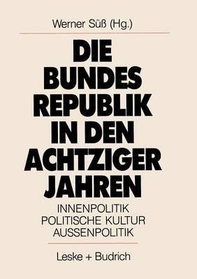 Die Bundesrepublik in Den Achtziger Jahren: Innenpolitik. Politische Kultur. Aussenpolitik