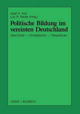 Politische Bildung Im Vereinten Deutschland: Geschichte, Konzeptionen Und Perspektiven