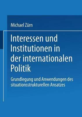 Interessen Und Institutionen in Der Internationalen Politik: Grundlegung Und Anwendungen Des Situationsstrukturellen Ansatzes