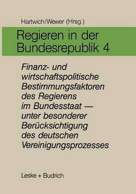 Regieren in Der Bundesrepublik IV: Finanz- Und Wirtschaftspolitische Bestimmungsfaktoren Des Regierens Im Bundesstaat - Unter Besonderer Berucksichtigung Des Deutschen Vereinigungsprozesses