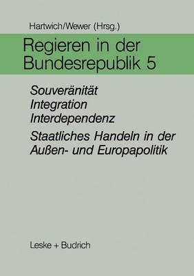Regieren in Der Bundesrepublik V: Souveranitat, Integration, Interdependenz - Staatliches Handeln in Der Aussen- Und Europapolitik