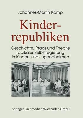 Kinderrepubliken: Geschichte, Praxis Und Theorie Radikaler Selbstregierung in Kinder- Und Jugendheimen