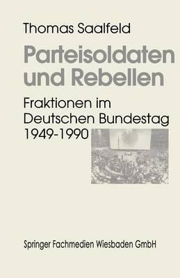 Parteisoldaten Und Rebellen: Fraktionen Im Deutschen Bundestag 1949 1990