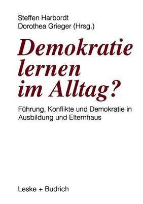 Demokratie Lernen Im Alltag?: Fuhrung, Konflikte Und Demokratie in Ausbildung Und Elternhaus