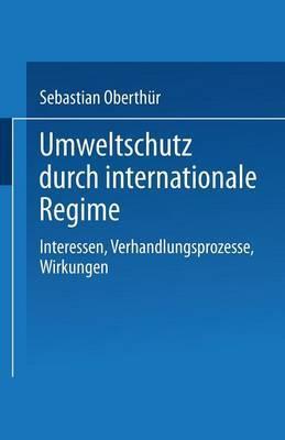 Umweltschutz Durch Internationale Regime: Interessen, Verhandlungsprozesse, Wirkungen
