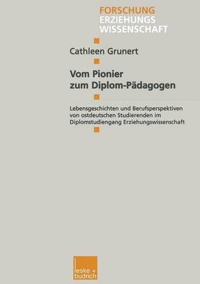 Vom Pionier Zum Diplom-Padagogen: Lebensgeschichten Und Berufsperspektiven Von Ostdeutschen Studierenden Im Diplomstudiengang Erziehungswissenschaft