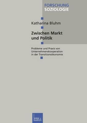 Zwischen Markt Und Politik: Probleme Und Praxis Von Unternehmenskooperationen in Der Transitionsokonomie