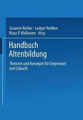 Handbuch Altenbildung: Theorien Und Konzepte Fur Gegenwart Und Zukunft