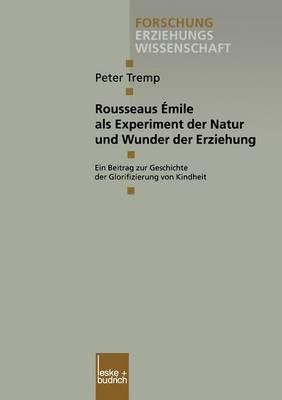 Rousseaus Emile ALS Experiment Der Natur Und Wunder Der Erziehung: Ein Beitrag Zur Geschichte Der Glorifizierung Von Kindheit