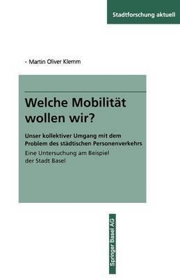 Welche Mobilitat Wollen Wir?: Unser Kollektiver Umgang Mit Dem Problem Des Stadtischen Personenverkehrs Eine Untersuchung Am Beispiel Der Stadt Basel