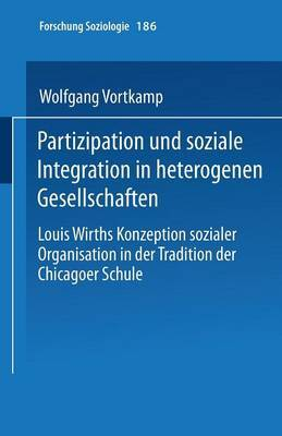 Partizipation Und Soziale Integration in Heterogenen Gesellschaften: Louis Wirths Konzeption Sozialer Organisation in Der Tradition Der Chicagoer Schule