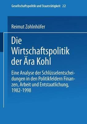 Die Wirtschaftspolitik Der Ara Kohl: Eine Analyse Der Schlusselentscheidungen in Den Politikfeldern Finanzen, Arbeit Und Entstaatlichung, 1982 1998
